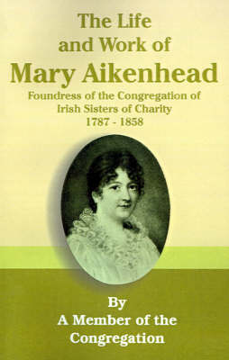 The Life and Work of Mary Aikenhead: Foundress of the Congregation of Irish Sisters of Charity 1787-1858 (Paperback)