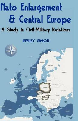 NATO Enlargement & Central Europe: A Study in Civil-Military Relations (Paperback)