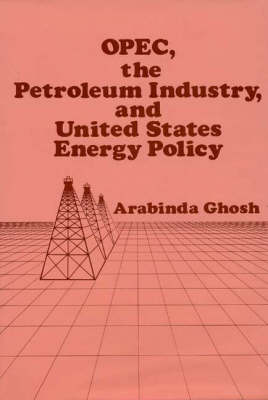 OPEC, The Petroleum Industry, and United States Energy Policy (Hardback)