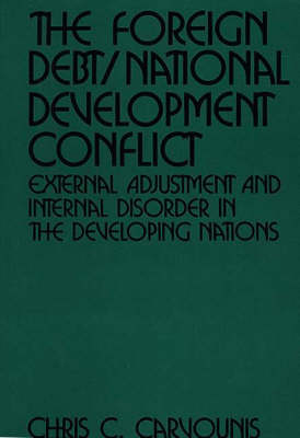 The Foreign Debt/National Development Conflict: External Adjustment and Internal Disorder in the Developing Nations (Hardback)
