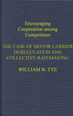 Encouraging Cooperation Among Competitors: The Case of Motor Carrier Deregulation and Collective Ratemaking (Hardback)