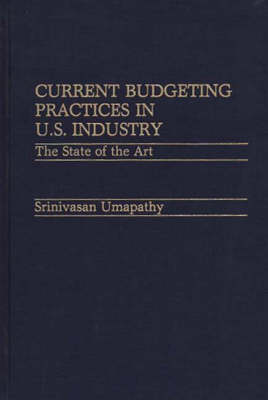 Current Budgeting Practices in U.S. Industry: The State of the Art (Hardback)