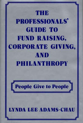 The Professionals' Guide to Fund Raising, Corporate Giving, and Philanthropy: People Give to People (Hardback)
