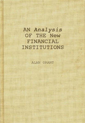 An Analysis of the New Financial Institutions: Changing Technologies, Financial Structures, Distribution Systems, and Deregulation (Hardback)