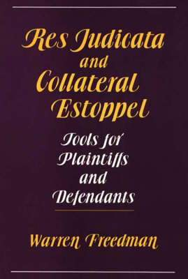 Res Judicata and Collateral Estoppel: Tools for Plaintiffs and Defendants (Hardback)
