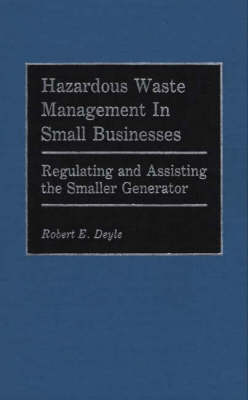 Hazardous Waste Management in Small Businesses: Regulating and Assisting the Smaller Generator (Hardback)