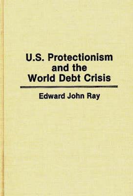 U.S. Protectionism and the World Debt Crisis (Hardback)