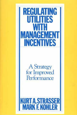 Regulating Utilities with Management Incentives: A Strategy for Improved Performance (Hardback)