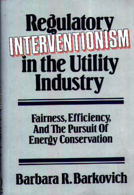 Regulatory Interventionism in the Utility Industry: Fairness, Efficiency, and the Pursuit of Energy Conservation (Hardback)
