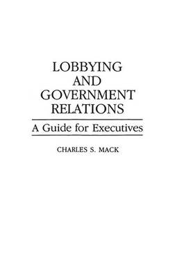 Lobbying and Government Relations: A Guide for Executives (Hardback)