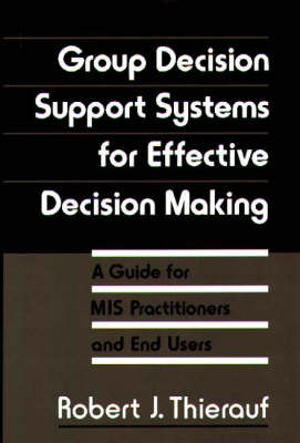 Group Decision Support Systems for Effective Decision Making: A Guide for MIS Practitioners and End Users (Hardback)