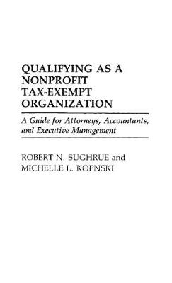 Qualifying as a Nonprofit Tax Exempt Organization: A Guide for Attorneys, Accountants and Executive Management (Hardback)