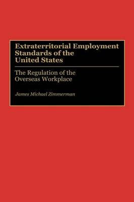 Extraterritorial Employment Standards of the United States: The Regulation of the Overseas Workplace (Hardback)