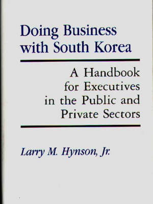 Doing Business with South Korea: A Handbook for Executives in the Public and Private Sectors (Hardback)