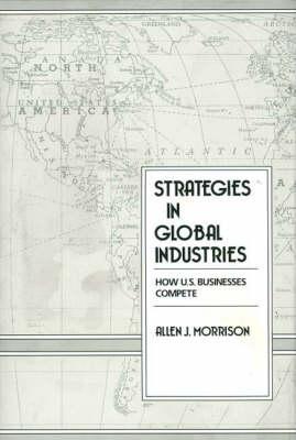 Strategies in Global Industries: How U.S. Businesses Compete (Hardback)