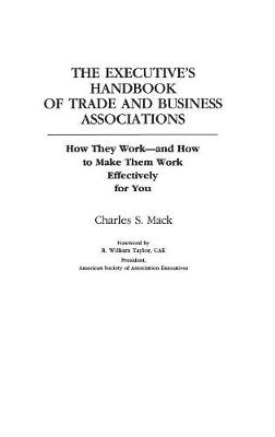The Executive's Handbook of Trade and Business Associations: How They Work--And How to Make Them Work Effectively for You (Hardback)
