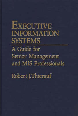 Executive Information Systems: A Guide for Senior Management and MIS Professionals (Hardback)