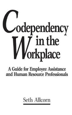 Codependency in the Workplace: A Guide for Employee Assistance and Human Resource Professionals (Hardback)