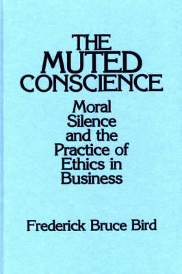 The Muted Conscience: Moral Silence and the Practice of Ethics in Business (Hardback)