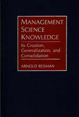 Management Science Knowledge: Its Creation, Generalization, and Consolidation (Hardback)