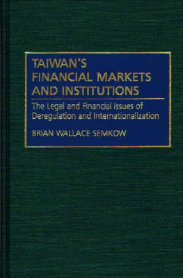 Taiwan's Financial Markets and Institutions: The Legal and Financial Issues of Deregulation and Internationalization (Hardback)