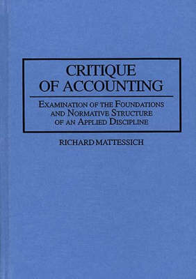 Critique of Accounting: Examination of the Foundations and Normative Structure of an Applied Discipline (Hardback)