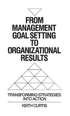 From Management Goal-Setting to Organizational Results: Transforming Strategies Into Action (Hardback)