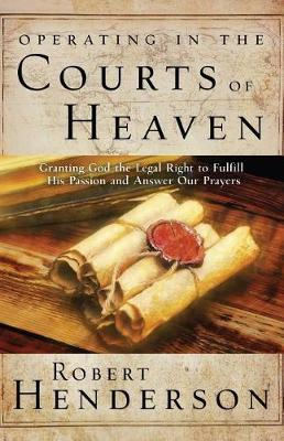 Operating in the Courts of Heaven: Granting God the Legal Rights to Fulfill His Passion and Answer Our Prayers (Paperback)