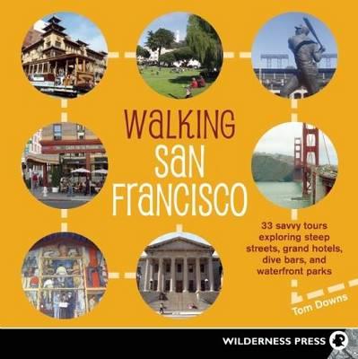Walking San Francisco: 33 Savvy Tours Exploring Steep Streets, Grand Hotels, Dive Bars, and Waterfront Parks (Paperback)