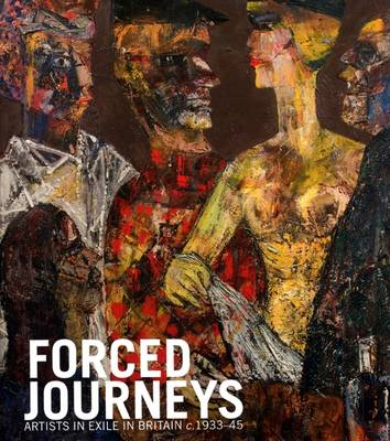 Forced Journeys: Artists in Exile in Britain c.1933-45 (Hardback)