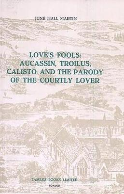 Love's Fools: Aucassin, Troilus, Calisto and the Parody of the Courtly Lover - Coleccion Tamesis: Serie A, Monografias v. 21 (Paperback)