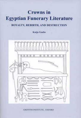 Crowns in Egyptian Funerary Literature: Royalty, Rebirth, and Destruction - Griffith Institute Publications Volume 0 (Hardback)
