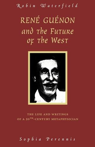 Rene Guenon and Teh Future of the West: The Life and Writings of a 20th Century Metaphysician (Paperback)