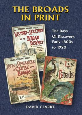 The Broads in Print: Days of Discovery : The Early 1800s to 1920 v. 1: A Retrospect of the Books and Pamphlets Published About the Norfolk and Suffolk Broads (Paperback)