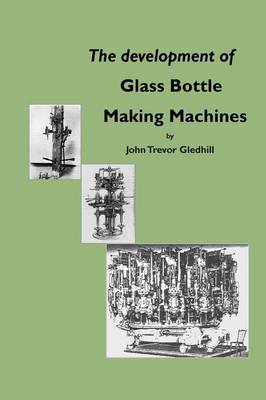The Development of Glass Bottle Making Machines (Paperback)