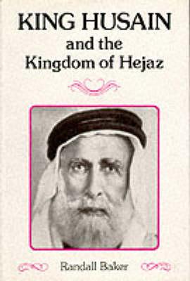 King Husain and the Kingdom of Hejaz - Arabia Past & Present S. (Hardback)