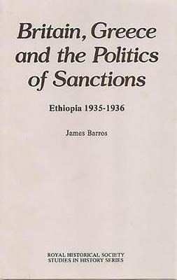 Britain, Greece and the Politics of Sanctions: Ethiopia, 1935-1936 - Royal Historical Society Studies in History v. 33 (Hardback)