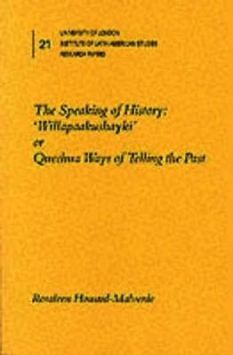 "The Speaking of History: ""Willapaakushayki"" or Quechua Ways of Telling the Past - Institute of Latin American Studies Research Papers S. v. 21. (Paperback)"