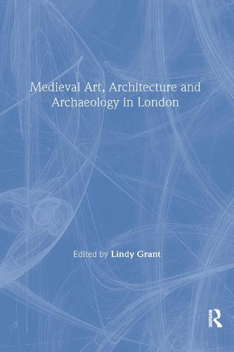 Mediaeval Art, Architecture and Archaeology in London - The British Archaeological Association Conference Transactions (Paperback)