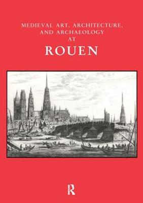 Medieval Art, Architecture and Archaeology at Rouen - The British Archaeological Association Conference Transactions (Paperback)