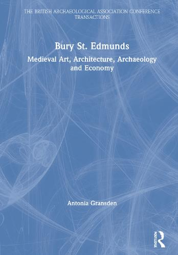 Bury St. Edmunds: Medieval Art, Architecture, Archaeology and Economy - The British Archaeological Association Conference Transactions (Hardback)