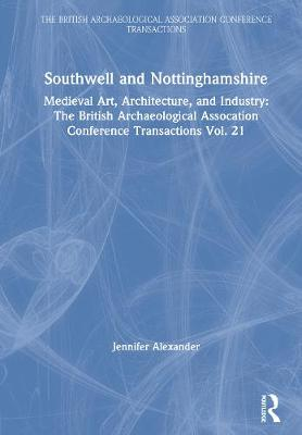 Southwell and Nottinghamshire: Medieval Art, Architecture, and Industry: The British Archaeological Assocation Conference Transactions Vol. 21 - The British Archaeological Association Conference Transactions (Hardback)