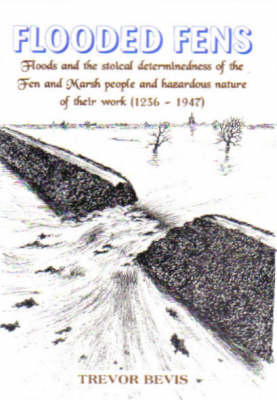 Flooded Fens: Floods and the Stoical Determinedness of  the Fen and Marsh People  1236-1947 (Paperback)