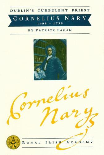 Dublin's Turbulent Priest: Cornelius Nary, 1658-1738 (Paperback)
