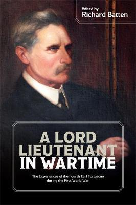 A Lord Lieutenant in Wartime: The Experiences of the Fourth Earl Fortescue during the First World War - Devon and Cornwall Record Society v. 61 (Paperback)