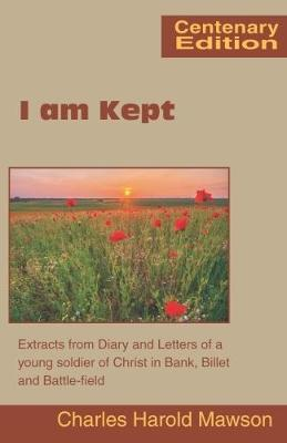 I am Kept: Extracts from Diary and Letters of a Young Soldier of Christ in Bank, Billet and Battle-Field (Paperback)