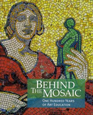 Behind the Mosaic: One Hundred Years of Art Education (Paperback)