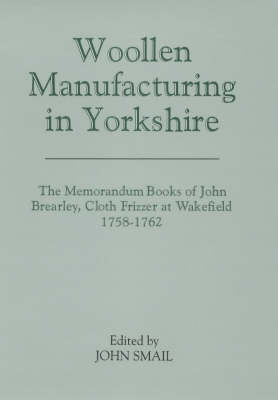 Woollen Manufacturing in Yorkshire: The Memorandum Books of John Brearley, Cloth Frizzer at Wakefield, 1758-1762 - Yorkshire Archaeological Society Record Series Volume 155 (Hardback)