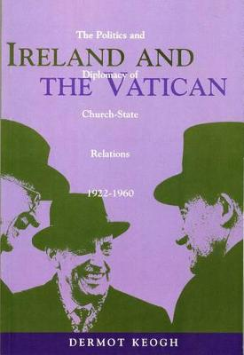 Ireland and the Vatican: The Politics and Diplomacy of Church State Relations, 1922-1960 - Irish history (Paperback)