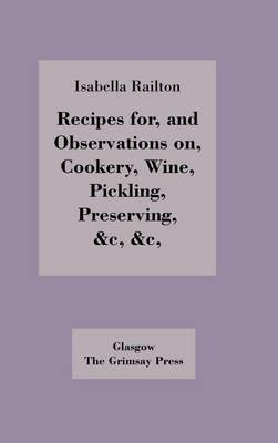 Recipes for, and Observations on, Cookery, Wine, Pickling, Preserving, (Hardback)